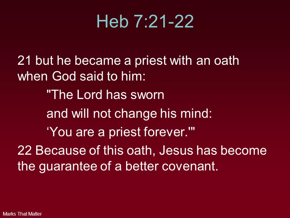 Marks That Matter Heb 7:21-22 21 but he became a priest with an oath when God said to him: The Lord has sworn and will not change his mind: 'You are a priest forever. 22 Because of this oath, Jesus has become the guarantee of a better covenant.