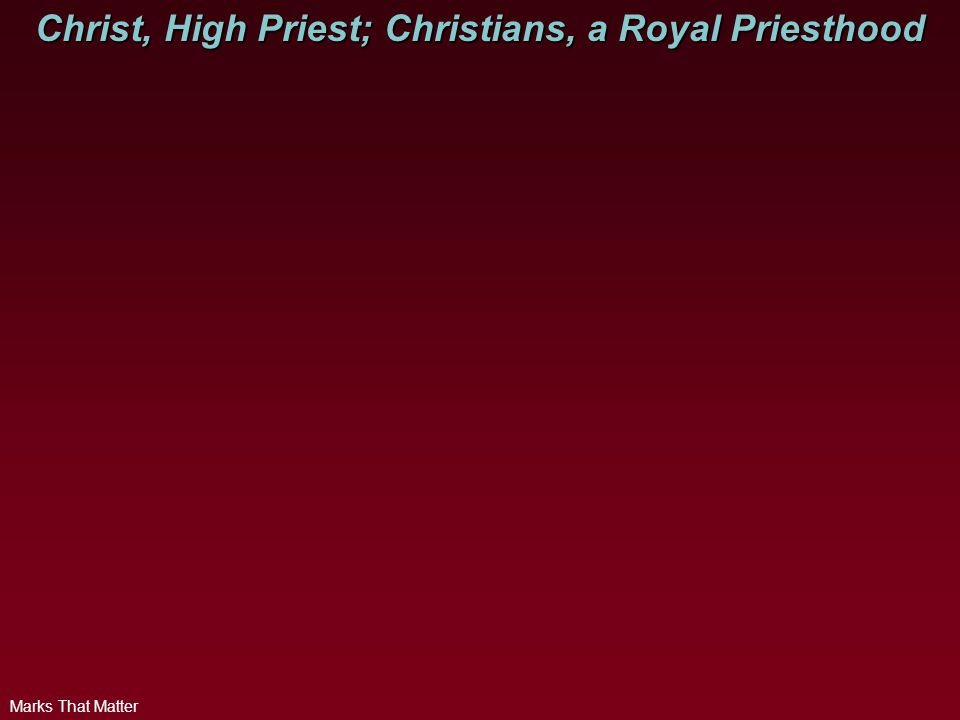 Marks That Matter Christ, High Priest; Christians, a Royal Priesthood