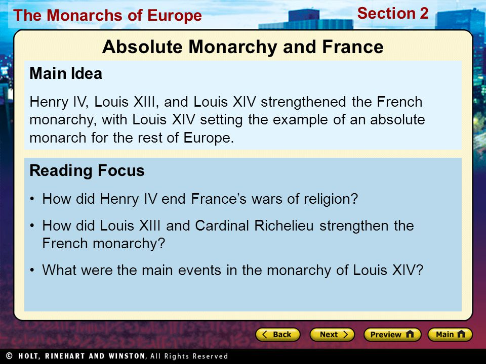 The Monarchs of Europe Section 2 Religious War and Henry IV Soon after Protestant Reformation began in Germany, it spread to France 1560s, one in ten French was Huguenot, French Calvinist Protestant Many noble families Huguenots Large number of Protestants threatened Catholic French monarchy –Monarchy thought all should share one king, one law, one religion –Religious conflict a challenge to absolute monarchy
