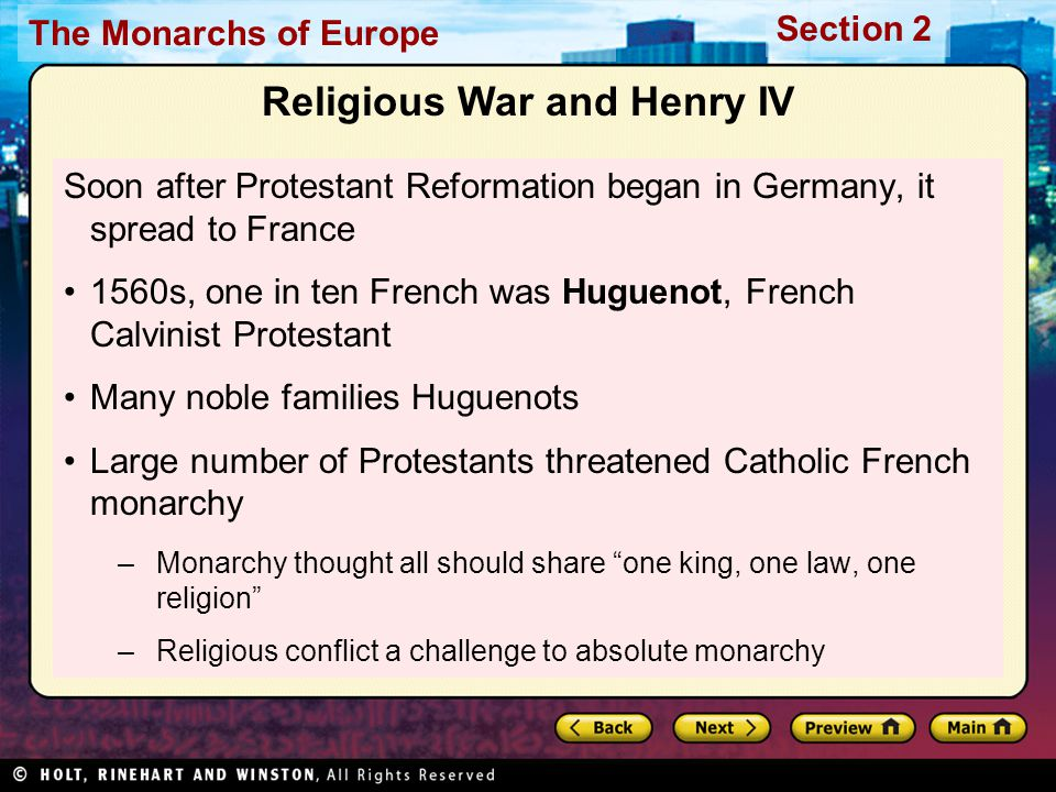 The Monarchs of Europe Section 2 Henry of Navarre denied his religion, escaped death Later in line to be king, but as Huguenot had to fight Catholic troops to claim throne 1593, won acceptance by converting to Catholicism Crowned as Henry IV Explained conversion by saying, Paris is well worth a mass. Henry IV In France fighting broke out between Catholics and Huguenots 1572, Catholic queen of France ordered Huguenots in Paris killed Assassins started with nobles in city for Henry of Navarre's wedding Event became known as Saint Bartholomew's Day Massacre Violence spread; final Huguenot death toll up to 70,000 Massacre Conflict and a New King
