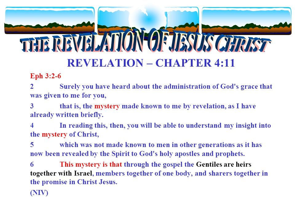 REVELATION – CHAPTER 4:11 Eph 3:2-6 2Surely you have heard about the administration of God s grace that was given to me for you, 3that is, the mystery made known to me by revelation, as I have already written briefly.