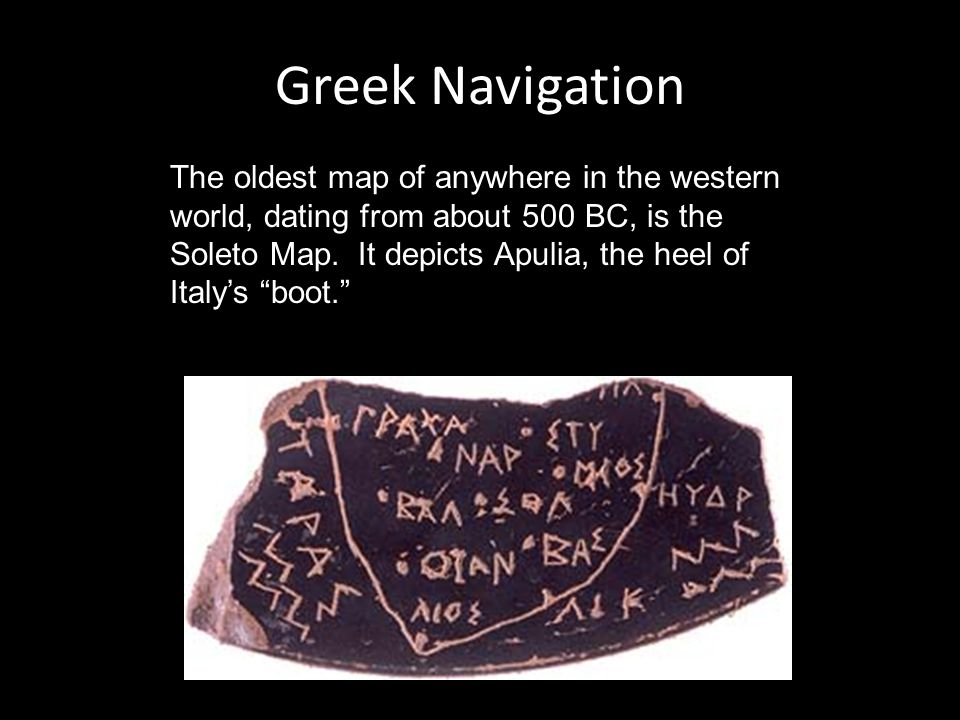 Greek Navigation The oldest map of anywhere in the western world, dating from about 500 BC, is the Soleto Map.
