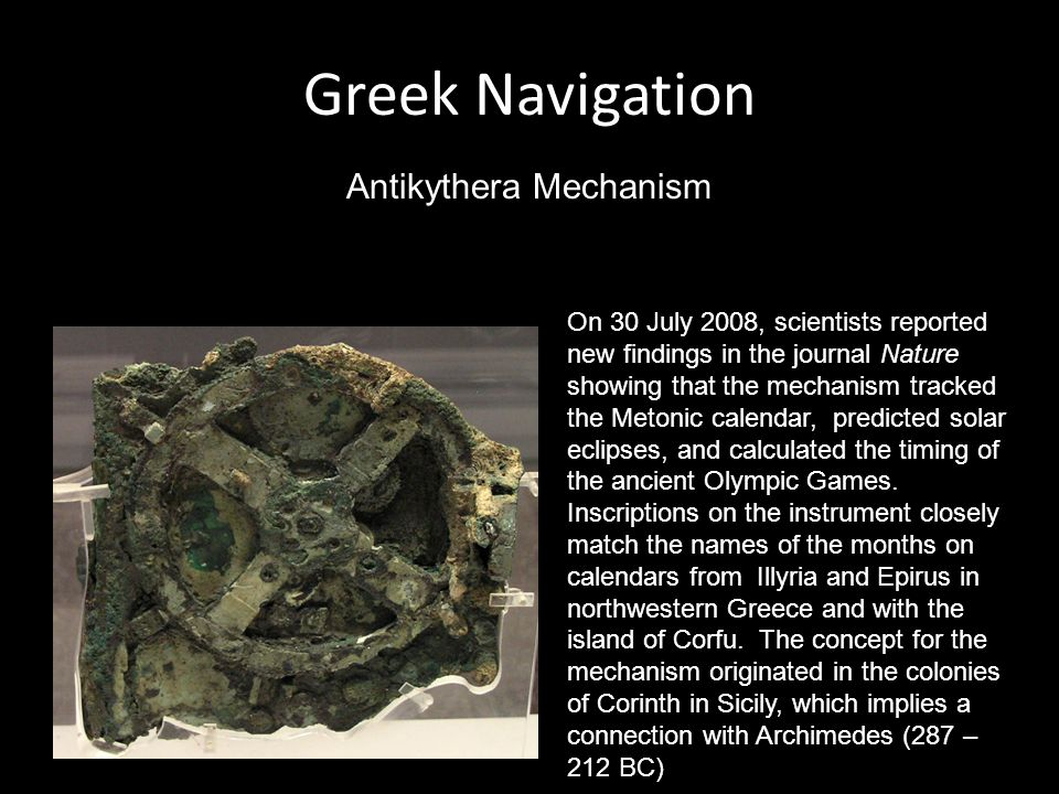Greek Navigation Antikythera Mechanism On 30 July 2008, scientists reported new findings in the journal Nature showing that the mechanism tracked the Metonic calendar, predicted solar eclipses, and calculated the timing of the ancient Olympic Games.