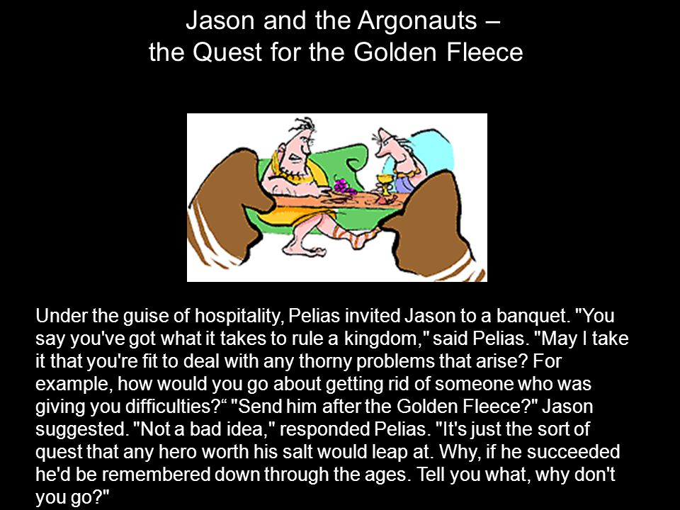 Jason and the Argonauts – the Quest for the Golden Fleece Under the guise of hospitality, Pelias invited Jason to a banquet.