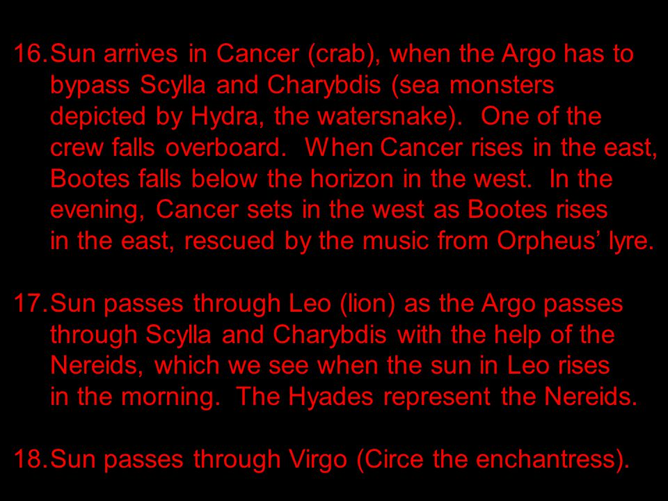 16.Sun arrives in Cancer (crab), when the Argo has to bypass Scylla and Charybdis (sea monsters depicted by Hydra, the watersnake).
