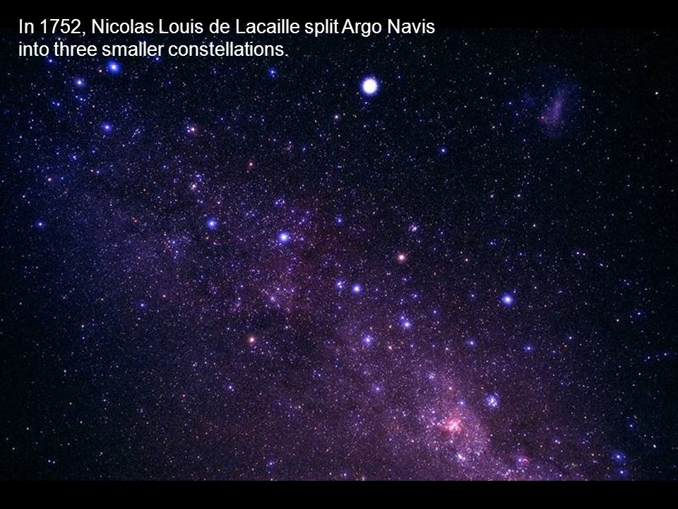 In 1752, Nicolas Louis de Lacaille split Argo Navis into three smaller constellations.