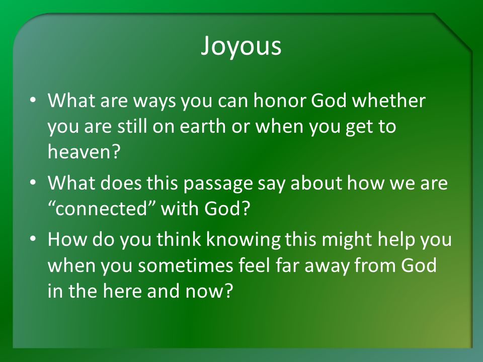 Joyous What are ways you can honor God whether you are still on earth or when you get to heaven.