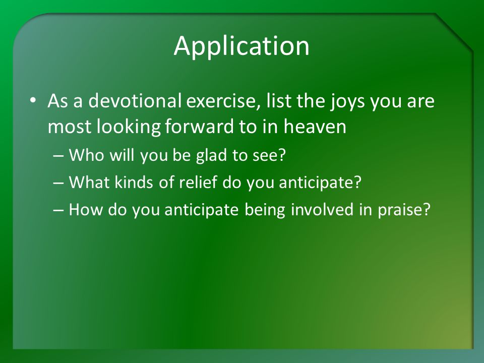 Application As a devotional exercise, list the joys you are most looking forward to in heaven – Who will you be glad to see.