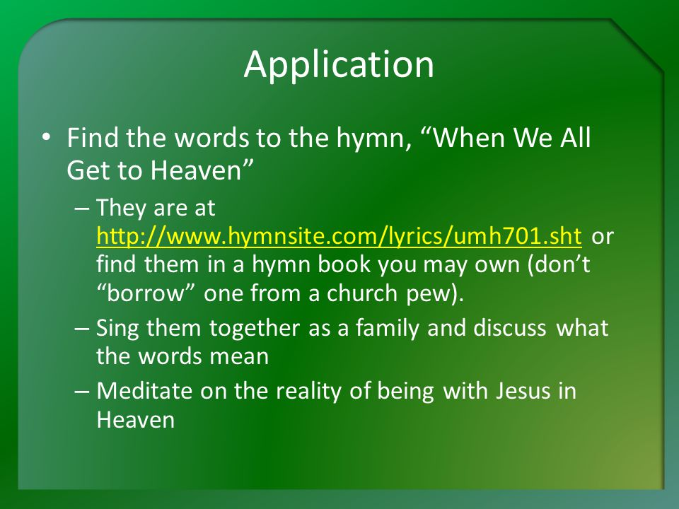 Application Find the words to the hymn, When We All Get to Heaven – They are at http://www.hymnsite.com/lyrics/umh701.sht or find them in a hymn book you may own (don't borrow one from a church pew).