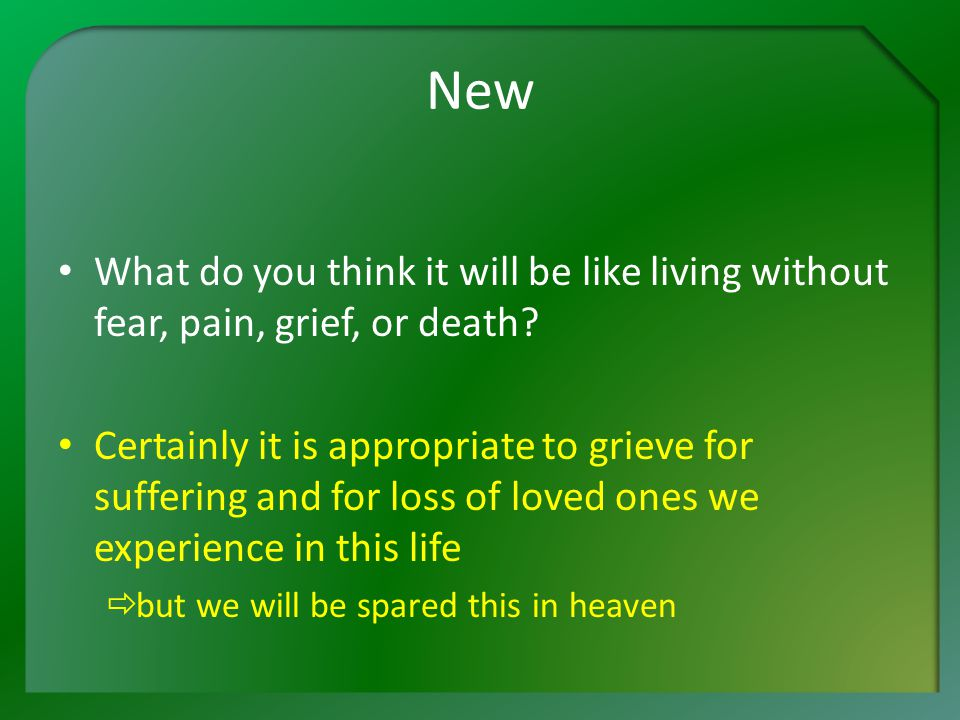New What do you think it will be like living without fear, pain, grief, or death.