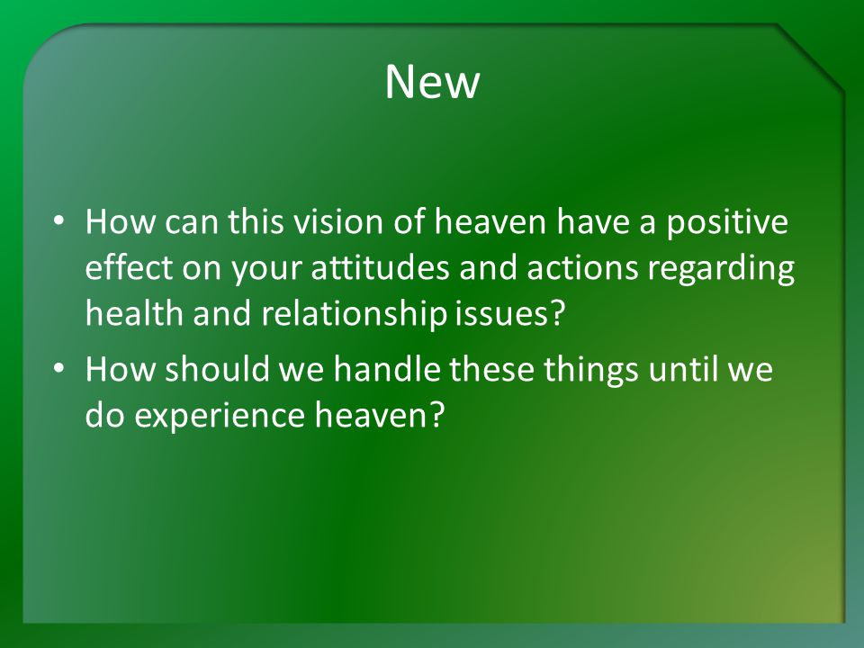 New How can this vision of heaven have a positive effect on your attitudes and actions regarding health and relationship issues.