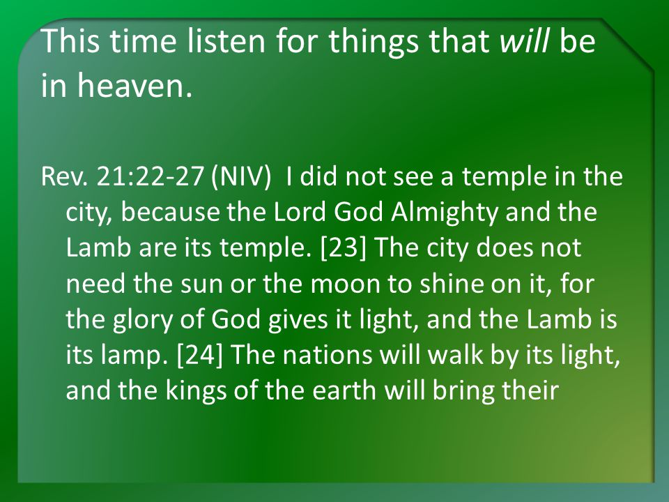 This time listen for things that will be in heaven. Rev. 21:22-27 (NIV) I did not see a temple in the city, because the Lord God Almighty and the Lamb