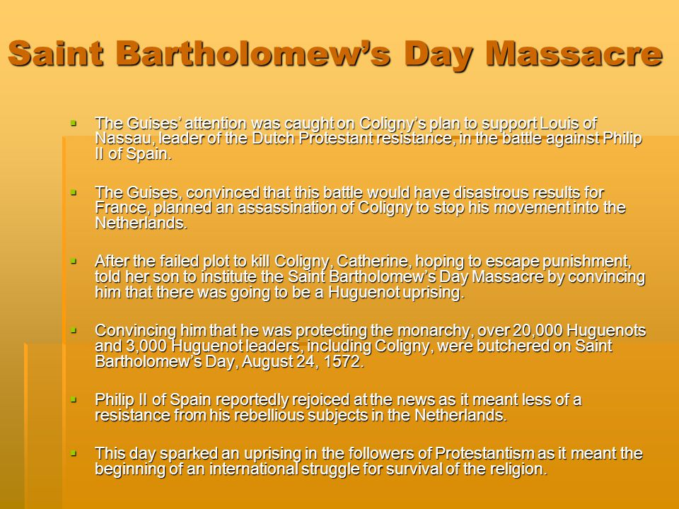 Saint Bartholomew's Day Massacre  The Guises' attention was caught on Coligny's plan to support Louis of Nassau, leader of the Dutch Protestant resis