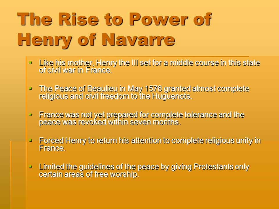 The Rise to Power of Henry of Navarre  Like his mother, Henry the III set for a middle course in this state of civil war in France.  The Peace of Be