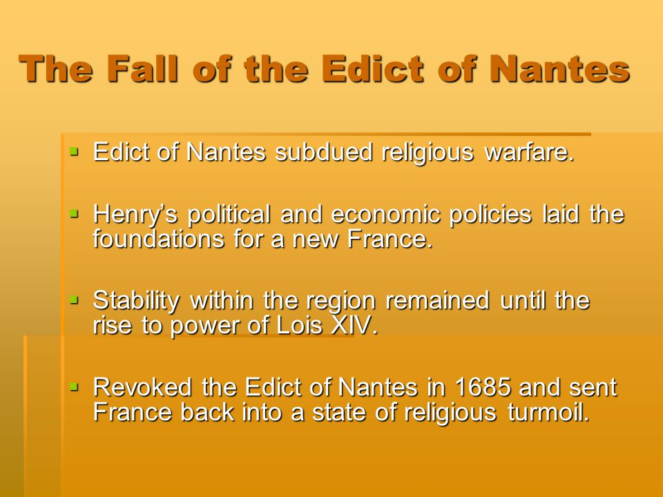 The Fall of the Edict of Nantes  Edict of Nantes subdued religious warfare.  Henry's political and economic policies laid the foundations for a new