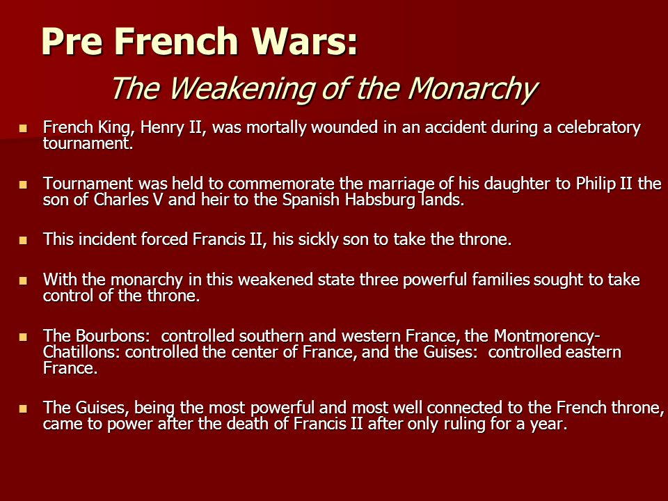 Pre French Wars: The Weakening of the Monarchy French King, Henry II, was mortally wounded in an accident during a celebratory tournament. French King