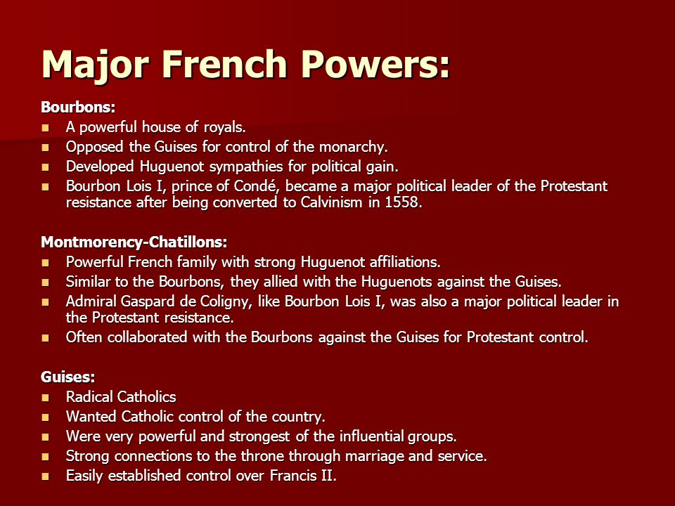 Major French Powers: Bourbons: A powerful house of royals. A powerful house of royals. Opposed the Guises for control of the monarchy. Opposed the Gui