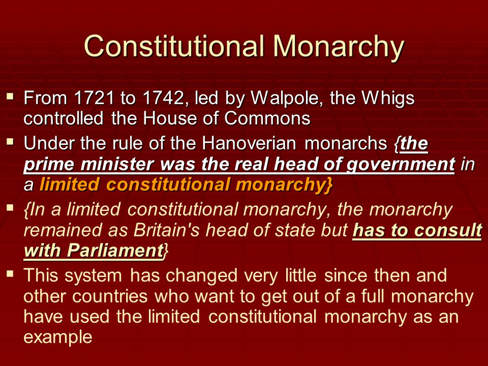 Constitutional Monarchy  From 1721 to 1742, led by Walpole, the Whigs controlled the House of Commons  Under the rule of the Hanoverian monarchs {the prime minister was the real head of government in a limited constitutional monarchy}  has to consult with Parliament  {In a limited constitutional monarchy, the monarchy remained as Britain s head of state but has to consult with Parliament}   This system has changed very little since then and other countries who want to get out of a full monarchy have used the limited constitutional monarchy as an example