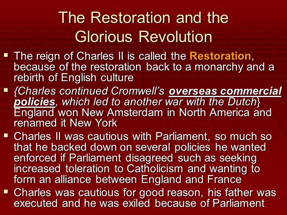 The Restoration and the Glorious Revolution  The reign of Charles II is called the Restoration, because of the restoration back to a monarchy and a rebirth of English culture  {Charles continued Cromwell's overseas commercial policies, which led to another war with the Dutch} England won New Amsterdam in North America and renamed it New York  Charles II was cautious with Parliament, so much so that he backed down on several policies he wanted enforced if Parliament disagreed such as seeking increased toleration to Catholicism and wanting to form an alliance between England and France  Charles was cautious for good reason, his father was executed and he was exiled because of Parliament