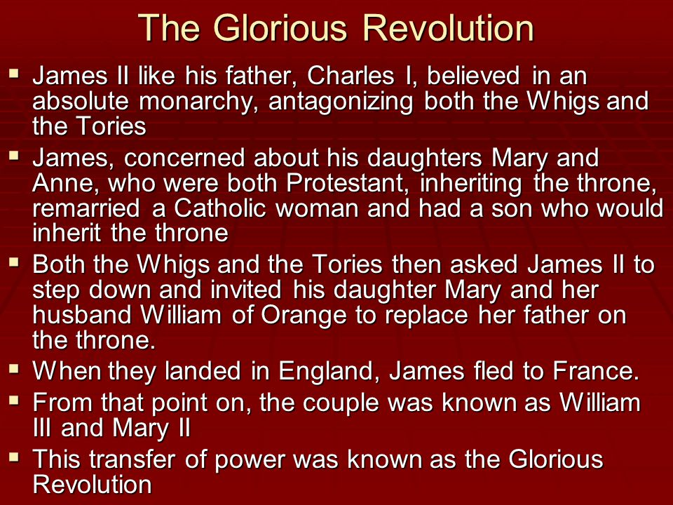 The Glorious Revolution  James II like his father, Charles I, believed in an absolute monarchy, antagonizing both the Whigs and the Tories  James, concerned about his daughters Mary and Anne, who were both Protestant, inheriting the throne, remarried a Catholic woman and had a son who would inherit the throne  Both the Whigs and the Tories then asked James II to step down and invited his daughter Mary and her husband William of Orange to replace her father on the throne.
