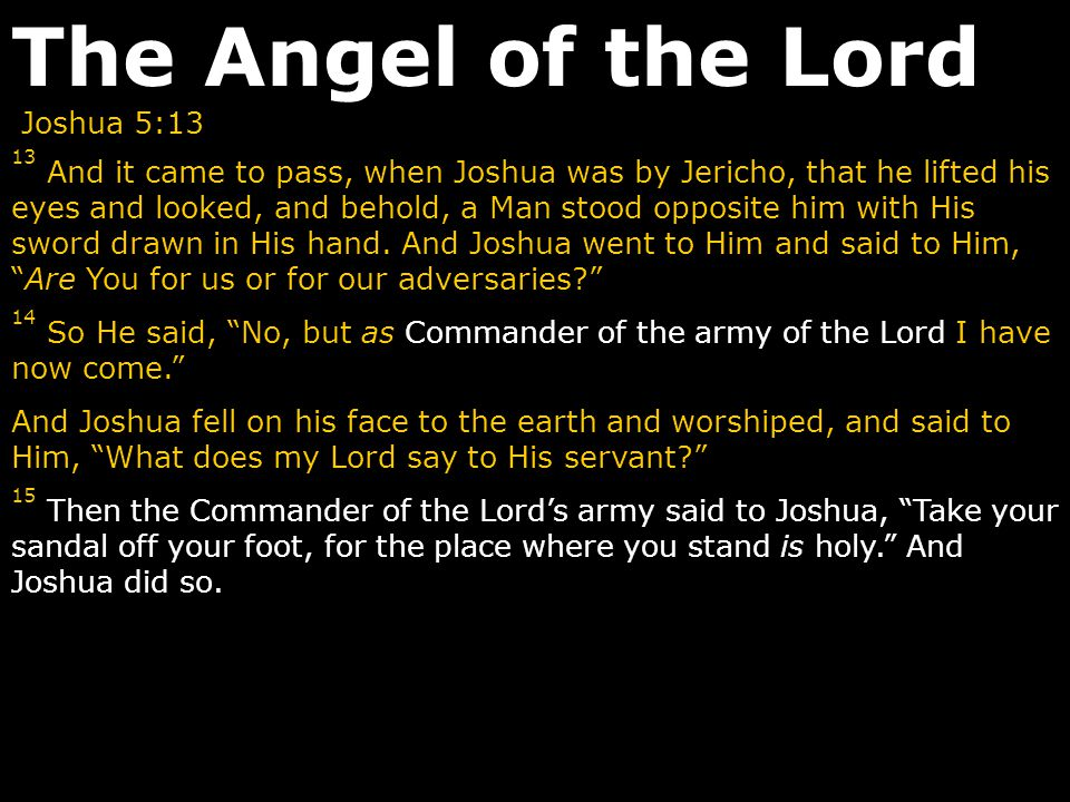 Joshua 5:13 13 And it came to pass, when Joshua was by Jericho, that he lifted his eyes and looked, and behold, a Man stood opposite him with His swor