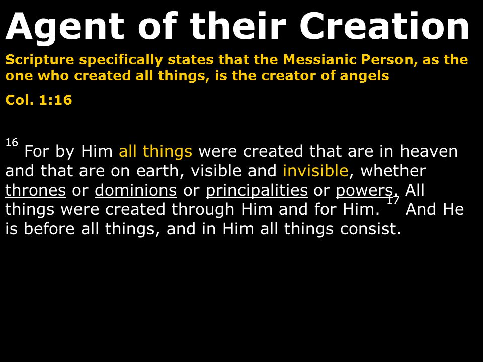 Scripture specifically states that the Messianic Person, as the one who created all things, is the creator of angels Col. 1:16 16 For by Him all thing