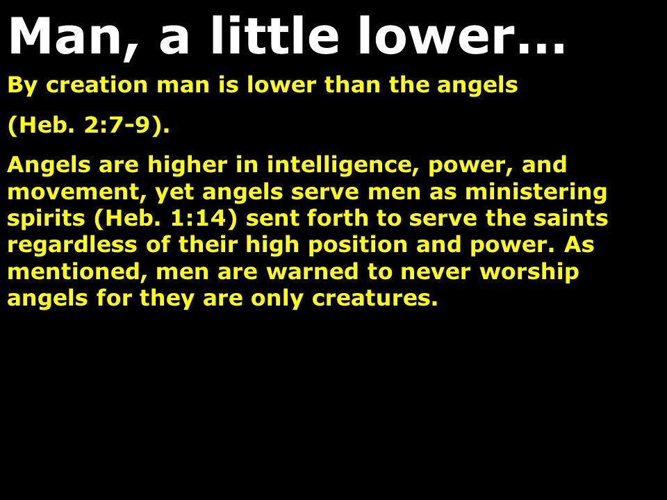 By creation man is lower than the angels (Heb. 2:7-9). Angels are higher in intelligence, power, and movement, yet angels serve men as ministering spi