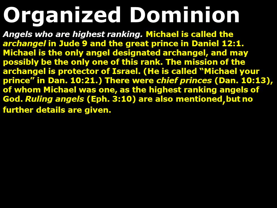 Angels who are highest ranking. Michael is called the archangel in Jude 9 and the great prince in Daniel 12:1. Michael is the only angel designated ar