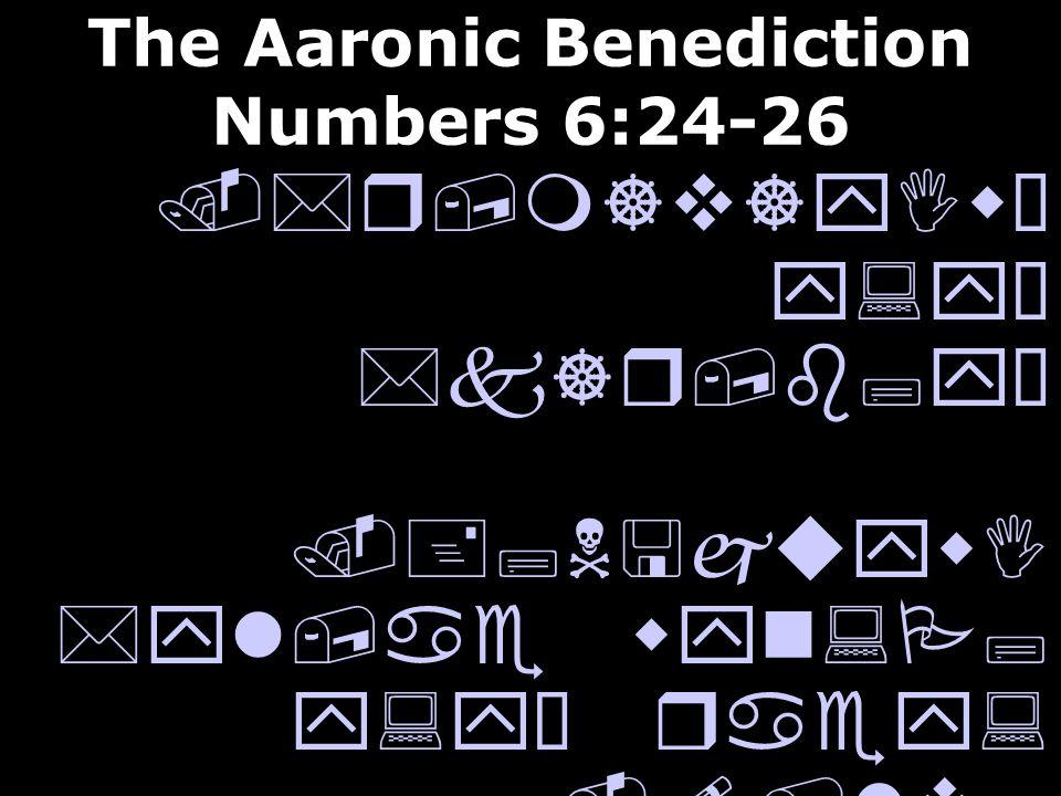 The Aaronic Benediction Numbers 6:24-26.*r,m]v]yIwÒ y:yÒ *k]r,b;yÒ.+;N<juywI *yl,ae wyn:P; y:yÒ raey:.!/lv; *l] !cey:wÒ *yl,ae wyn:P; y:yÒ aC;yI May t