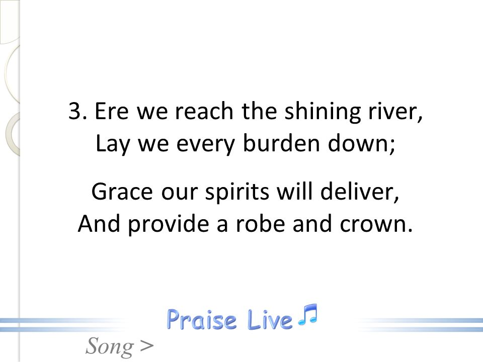 Song > 3. Ere we reach the shining river, Lay we every burden down; Grace our spirits will deliver, And provide a robe and crown.