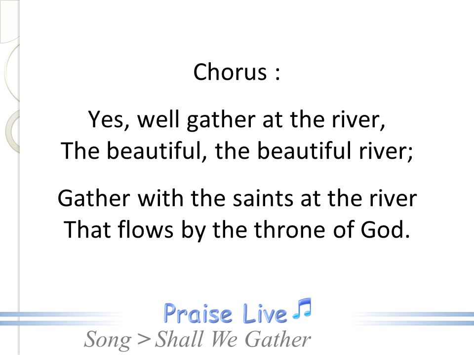 Song > Chorus : Yes, well gather at the river, The beautiful, the beautiful river; Gather with the saints at the river That flows by the throne of God