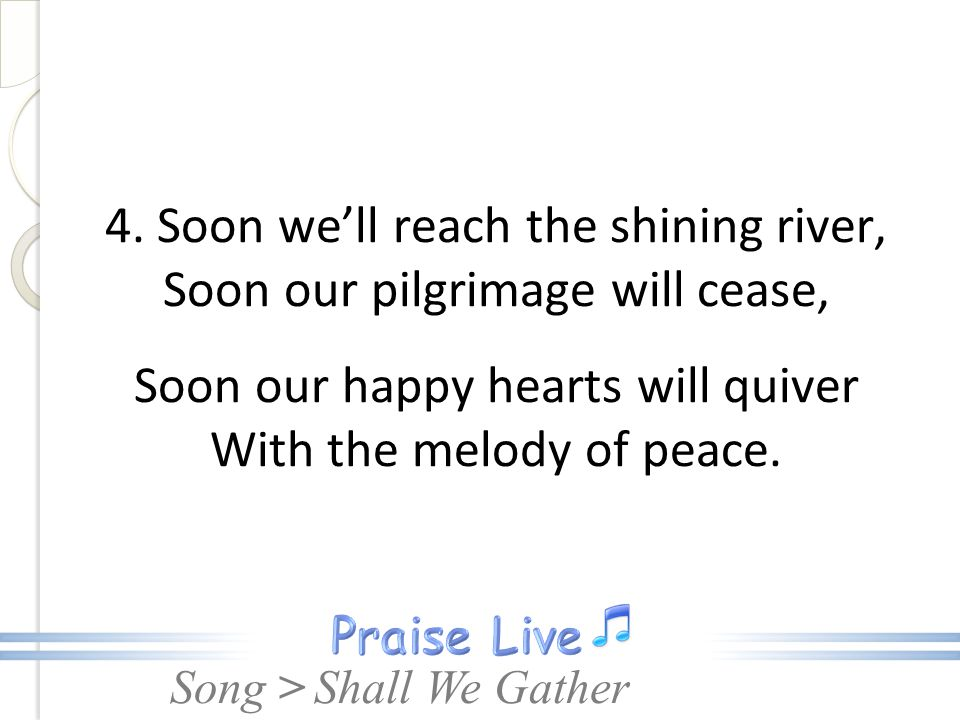 Song > 4. Soon we'll reach the shining river, Soon our pilgrimage will cease, Soon our happy hearts will quiver With the melody of peace. Shall We Gat