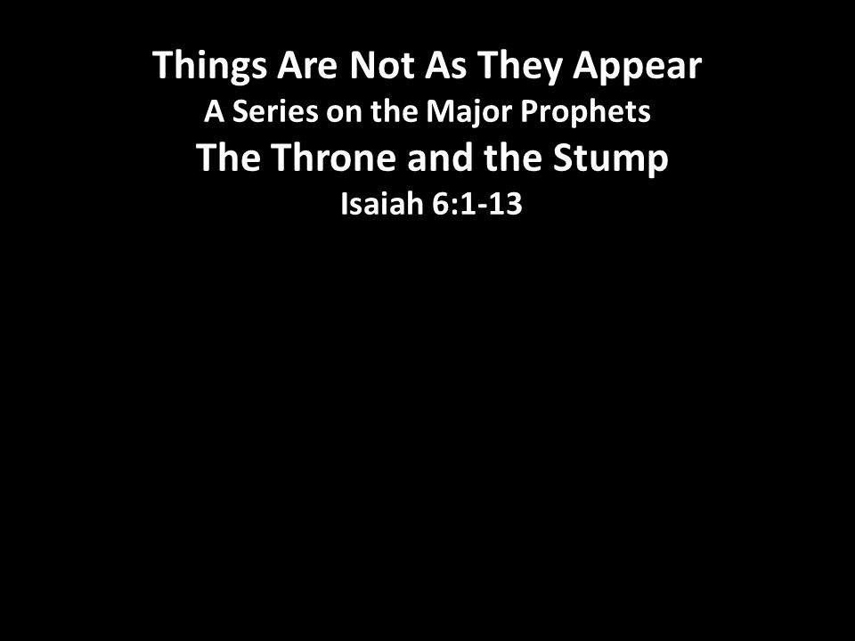 Things Are Not As They Appear A Series on the Major Prophets The Throne and the Stump Isaiah 6:1-13