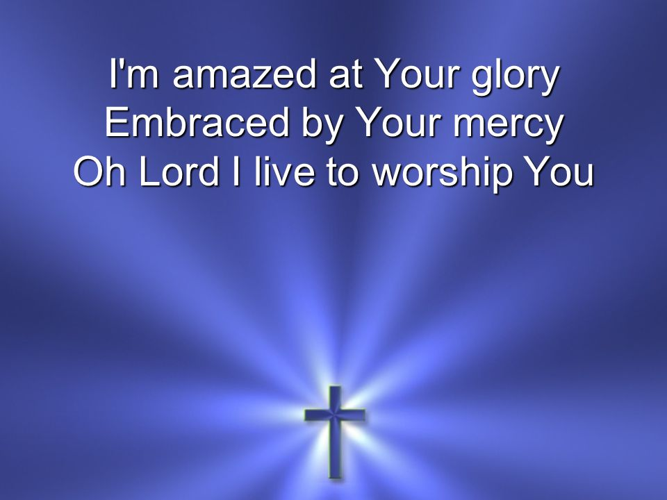 I'm amazed at Your glory Embraced by Your mercy Oh Lord I live to worship You