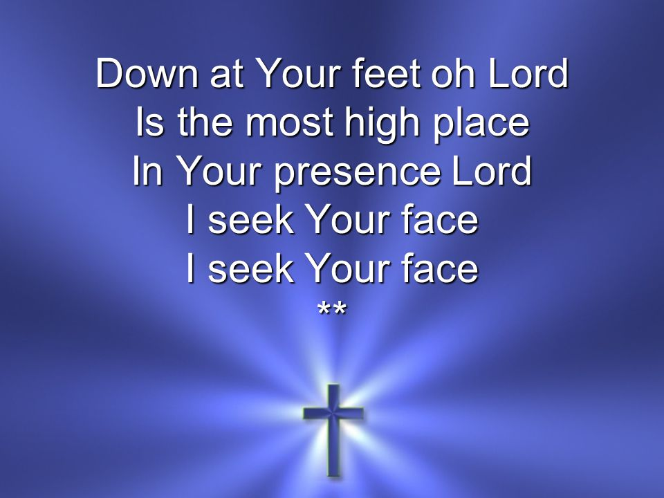 Down at Your feet oh Lord Is the most high place In Your presence Lord I seek Your face **