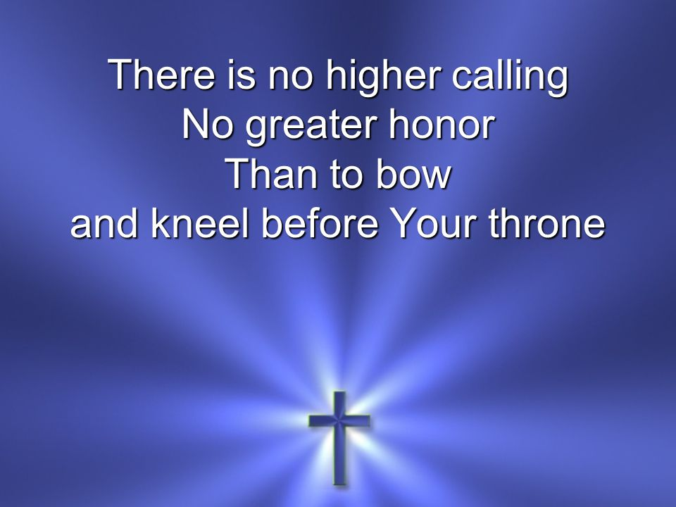 There is no higher calling No greater honor Than to bow and kneel before Your throne