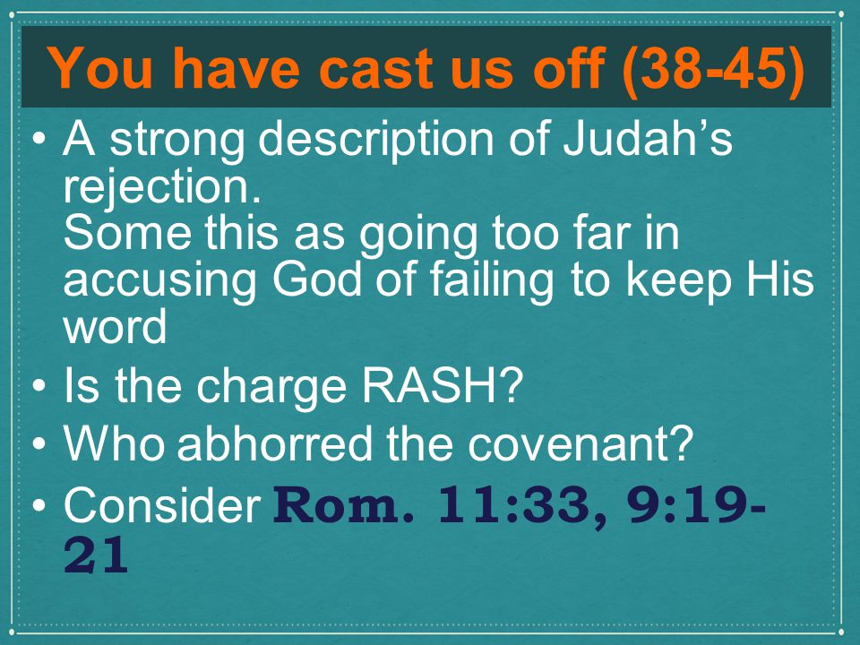 You have cast us off (38-45) A strong description of Judah's rejection.