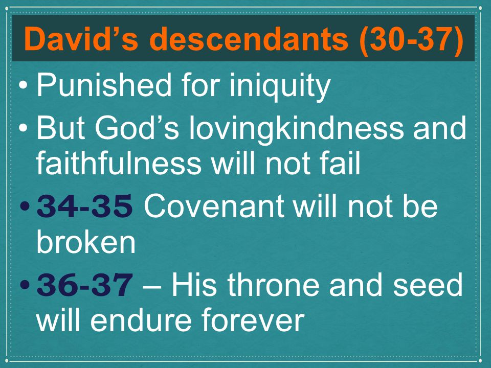 David's descendants (30-37) Punished for iniquity But God's lovingkindness and faithfulness will not fail 34-35 Covenant will not be broken 36-37 – His throne and seed will endure forever