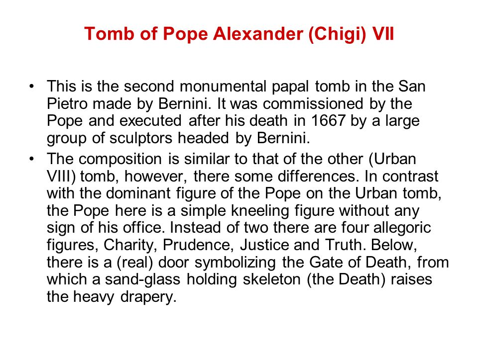 Tomb of Pope Alexander (Chigi) VII This is the second monumental papal tomb in the San Pietro made by Bernini.