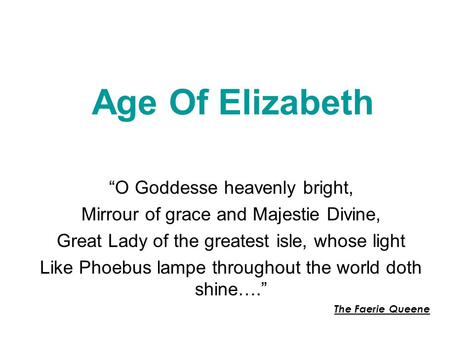 Age Of Elizabeth O Goddesse heavenly bright, Mirrour of grace and Majestie Divine, Great Lady of the greatest isle, whose light Like Phoebus lampe throughout the world doth shine…. The Faerie Queene