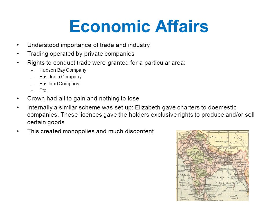 Economic Affairs Understood importance of trade and industry Trading operated by private companies Rights to conduct trade were granted for a particular area: –Hudson Bay Company –East India Company –Eastland Company –Etc.
