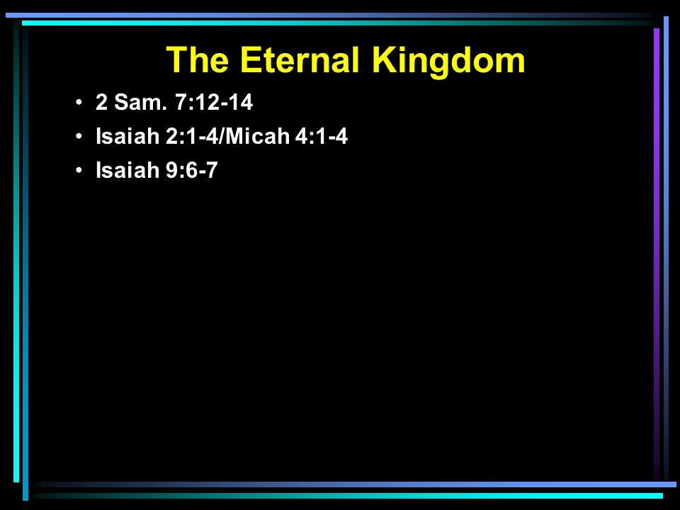 The Eternal Kingdom 2 Sam. 7:12-14 Isaiah 2:1-4/Micah 4:1-4 Isaiah 9:6-7