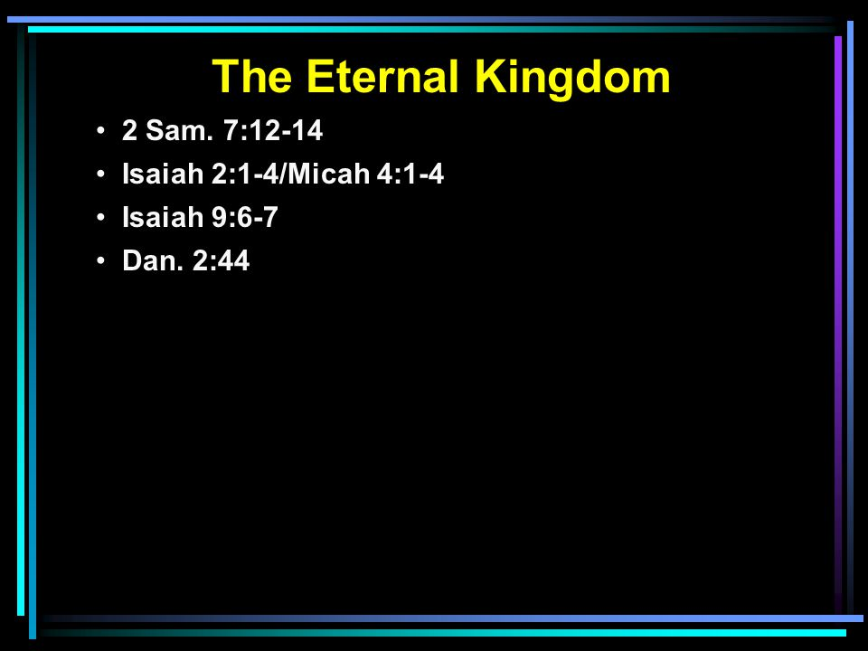 The Eternal Kingdom 2 Sam. 7:12-14 Isaiah 2:1-4/Micah 4:1-4 Isaiah 9:6-7 Dan. 2:44