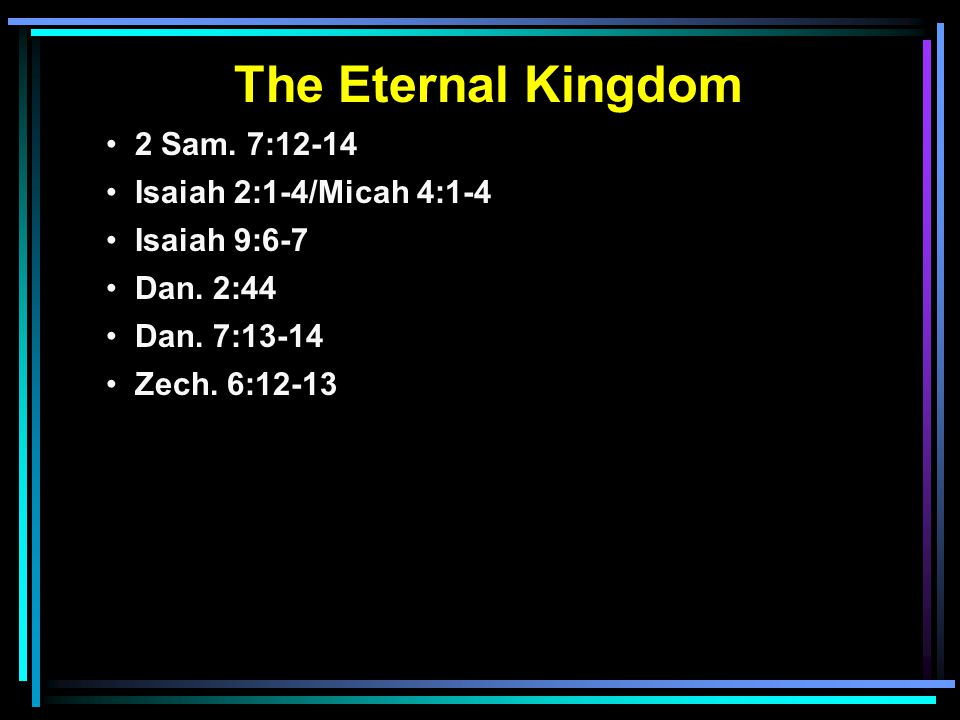 The Eternal Kingdom 2 Sam. 7:12-14 Isaiah 2:1-4/Micah 4:1-4 Isaiah 9:6-7 Dan.