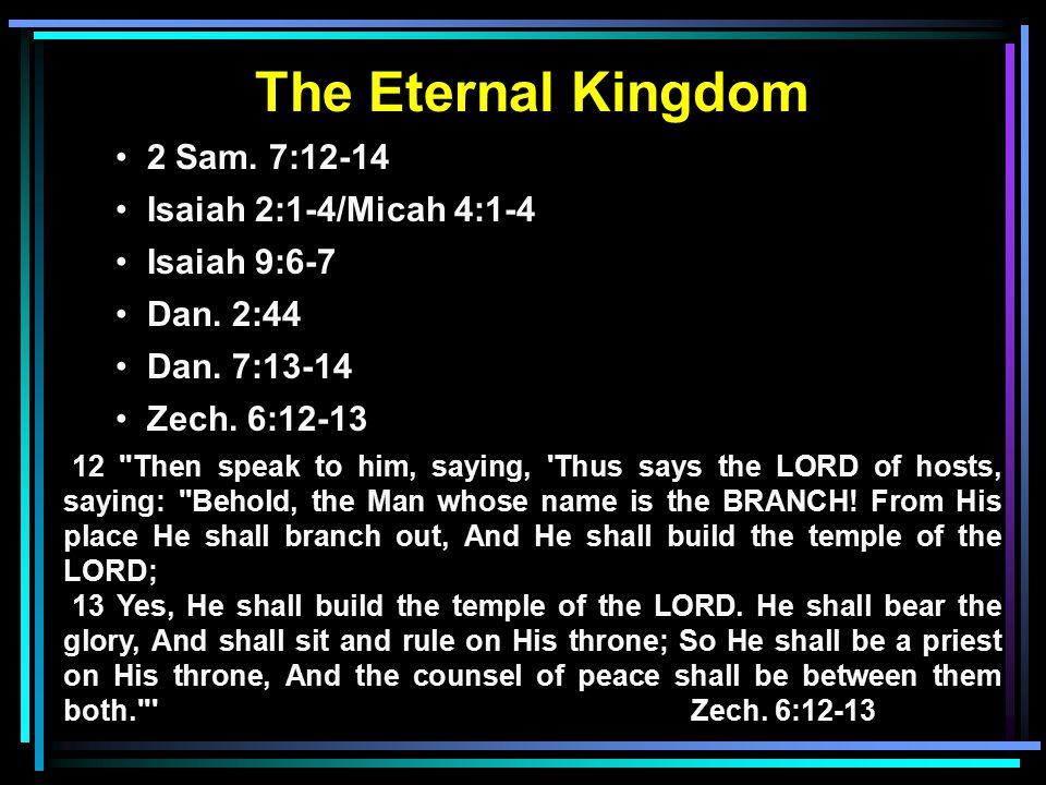 The Eternal Kingdom 2 Sam. 7:12-14 Isaiah 2:1-4/Micah 4:1-4 Isaiah 9:6-7 Dan. 2:44 Dan. 7:13-14 Zech. 6:12-13 12