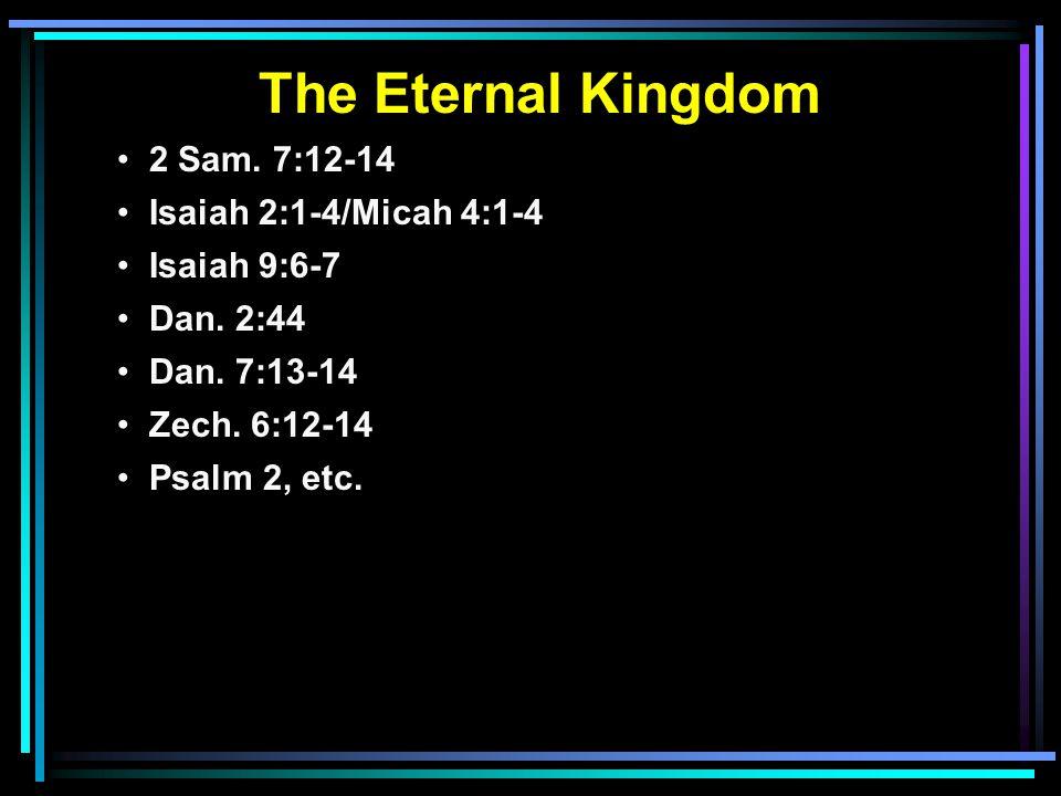 The Eternal Kingdom 2 Sam. 7:12-14 Isaiah 2:1-4/Micah 4:1-4 Isaiah 9:6-7 Dan. 2:44 Dan. 7:13-14 Zech. 6:12-14 Psalm 2, etc.