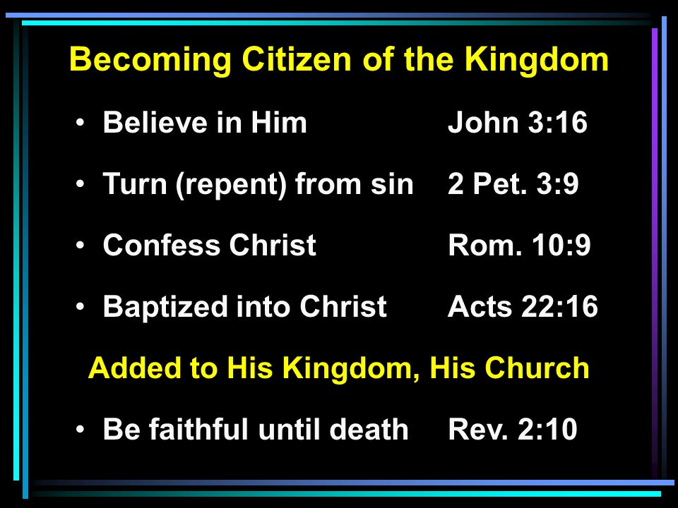 Becoming Citizen of the Kingdom Believe in HimJohn 3:16 Turn (repent) from sin2 Pet.