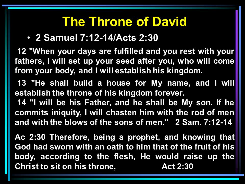 The Throne of David 2 Samuel 7:12-14/Acts 2:30 12 When your days are fulfilled and you rest with your fathers, I will set up your seed after you, who will come from your body, and I will establish his kingdom.
