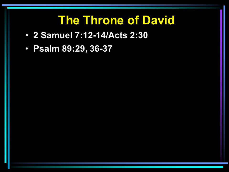 The Throne of David 2 Samuel 7:12-14/Acts 2:30 Psalm 89:29, 36-37 29 His seed also I will make to endure forever, And his throne as the days of heaven.