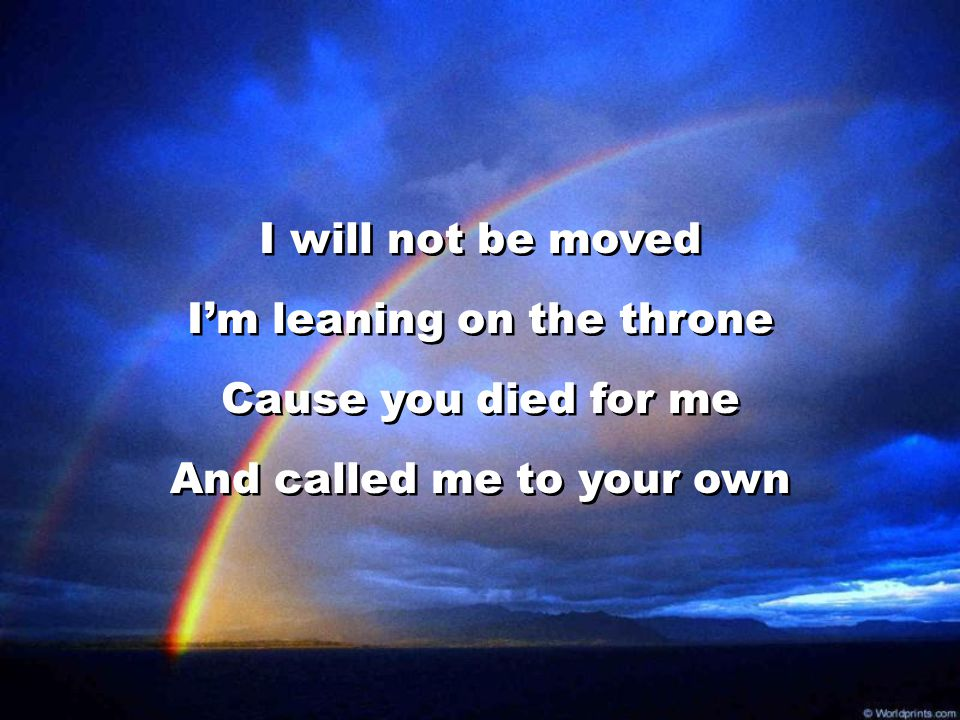 I will not be moved I'm leaning on the throne Cause you died for me And called me to your own I will not be moved I'm leaning on the throne Cause you